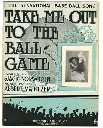 "Sheet music for ""Take Me Out to the Ball-Game"" by Jack Norworth and Albert Von Tilzer, 1908 Courtesy of Andy Strasberg"